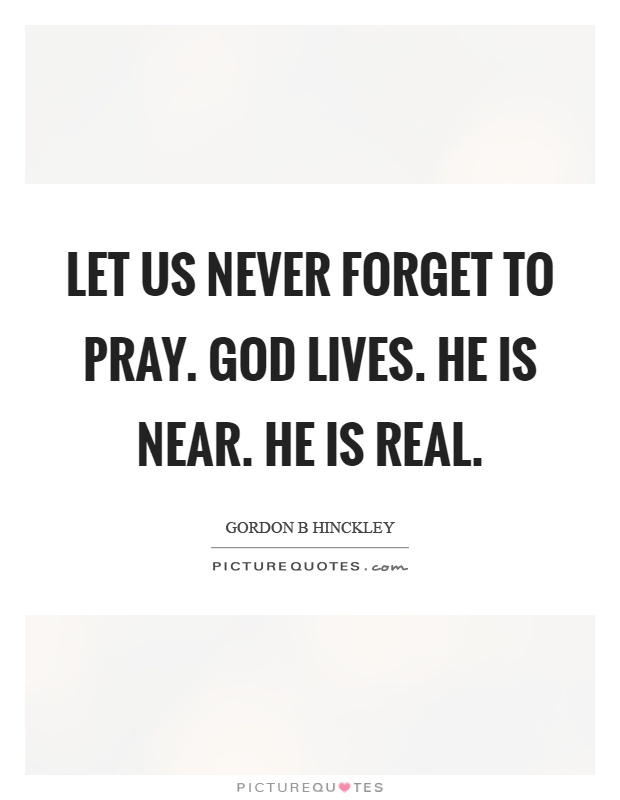 Let us never forget to pray. God lives. He is near. He is real Picture Quote #1