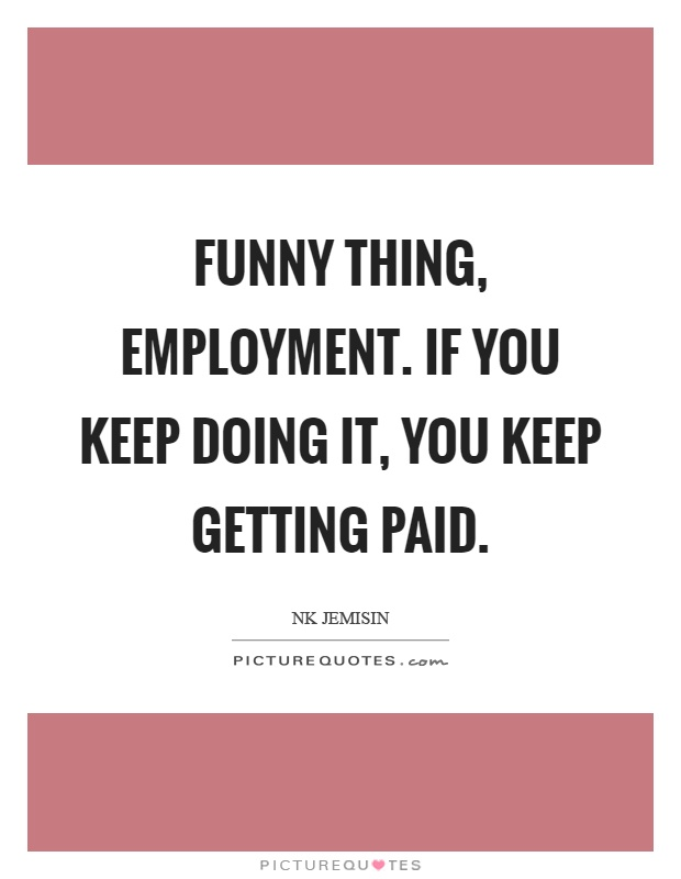 Funny thing, employment. If you keep doing it, you keep getting paid Picture Quote #1