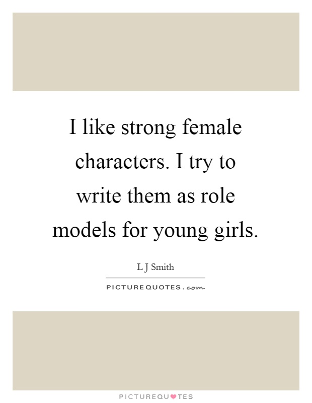 I like strong female characters. I try to write them as role models for young girls Picture Quote #1