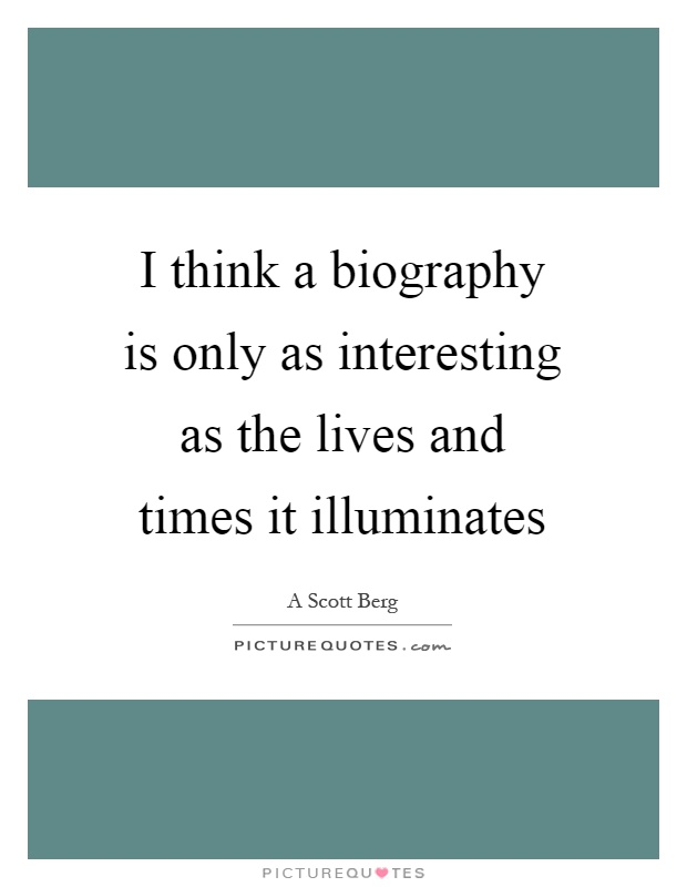 I think a biography is only as interesting as the lives and times it illuminates Picture Quote #1