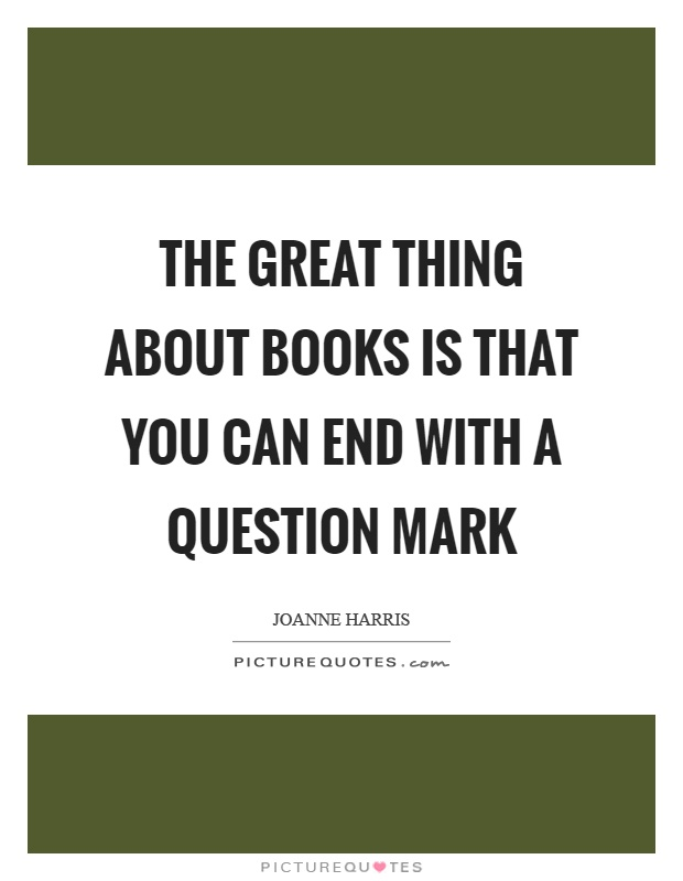 The great thing about books is that you can end with a question mark Picture Quote #1