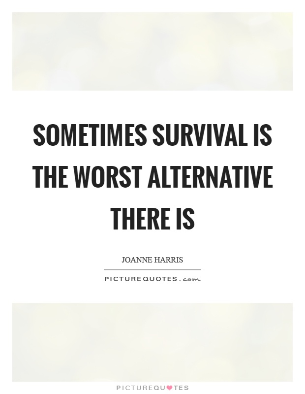 Sometimes survival is the worst alternative there is Picture Quote #1
