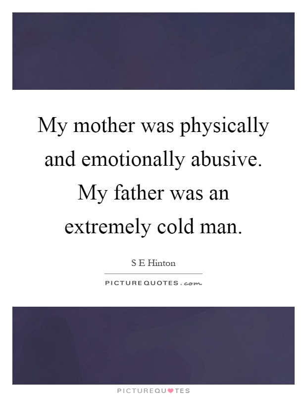 My mother was physically and emotionally abusive. My father was an extremely cold man Picture Quote #1