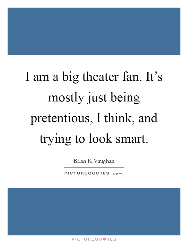 I am a big theater fan. It's mostly just being pretentious, I think, and trying to look smart Picture Quote #1