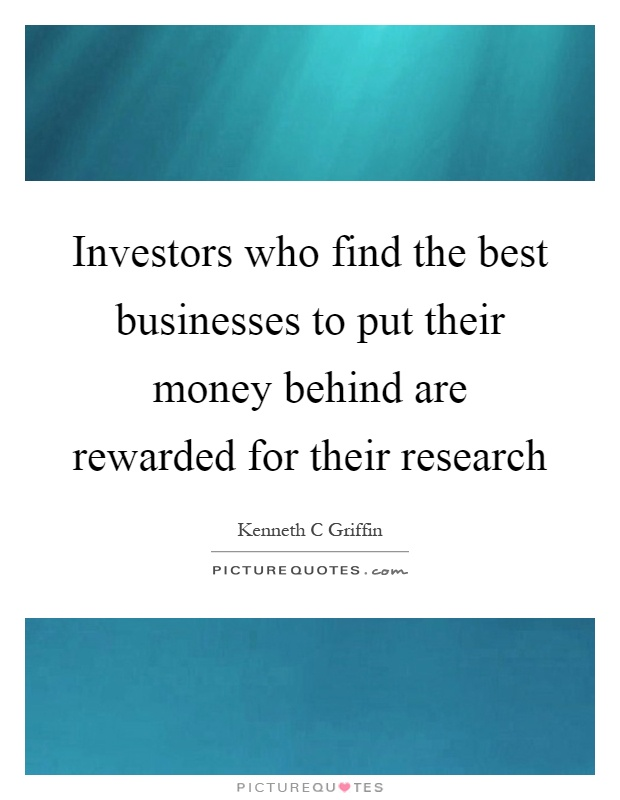 Investors who find the best businesses to put their money behind are rewarded for their research Picture Quote #1