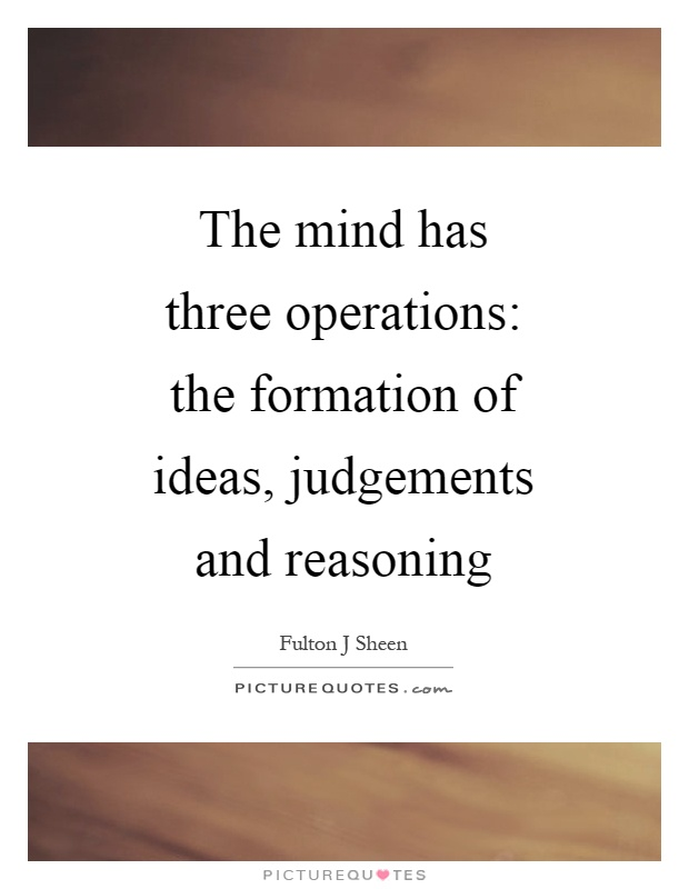 The mind has three operations: the formation of ideas, judgements and reasoning Picture Quote #1