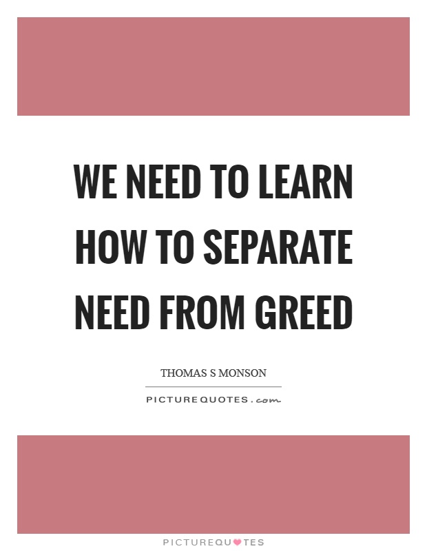 We need to learn how to separate need from greed Picture Quote #1