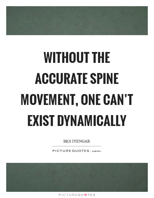 Without the accurate spine movement, one can't exist dynamically Picture Quote #1