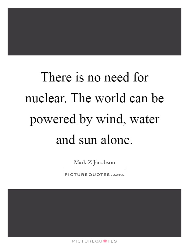 There is no need for nuclear. The world can be powered by wind, water and sun alone Picture Quote #1