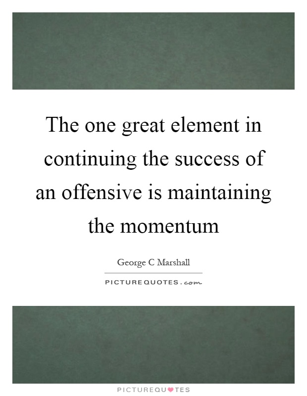 The one great element in continuing the success of an offensive is maintaining the momentum Picture Quote #1
