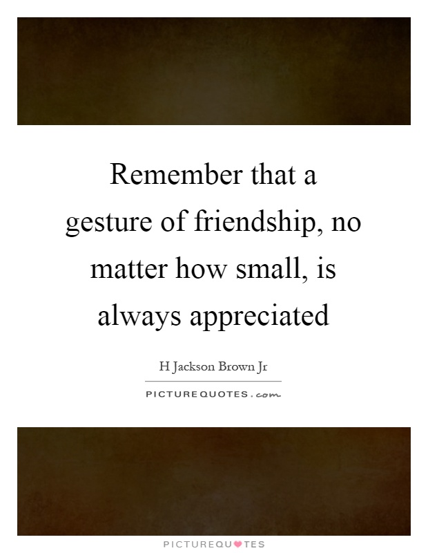 Remember that a gesture of friendship, no matter how small, is always appreciated Picture Quote #1