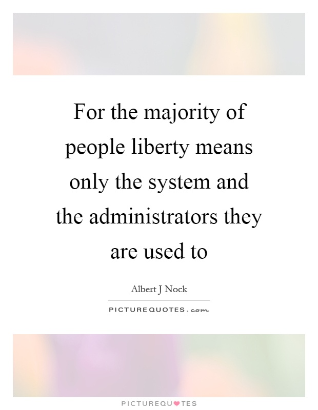 For the majority of people liberty means only the system and the administrators they are used to Picture Quote #1
