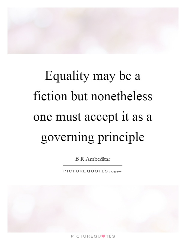 Equality may be a fiction but nonetheless one must accept it as a governing principle Picture Quote #1