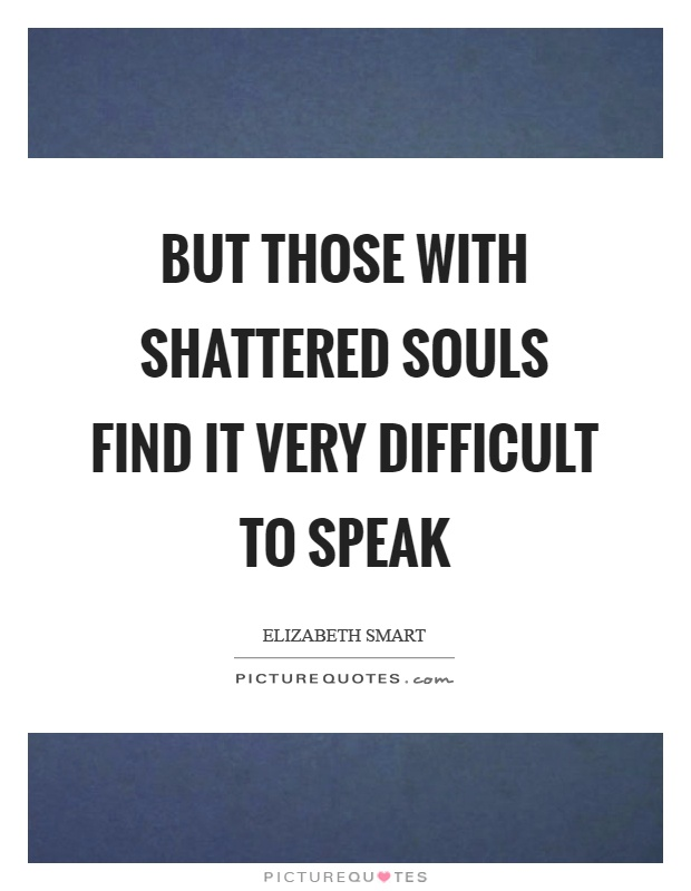 But those with shattered souls find it very difficult to speak Picture Quote #1