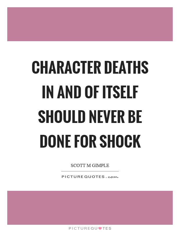 Character deaths in and of itself should never be done for shock Picture Quote #1