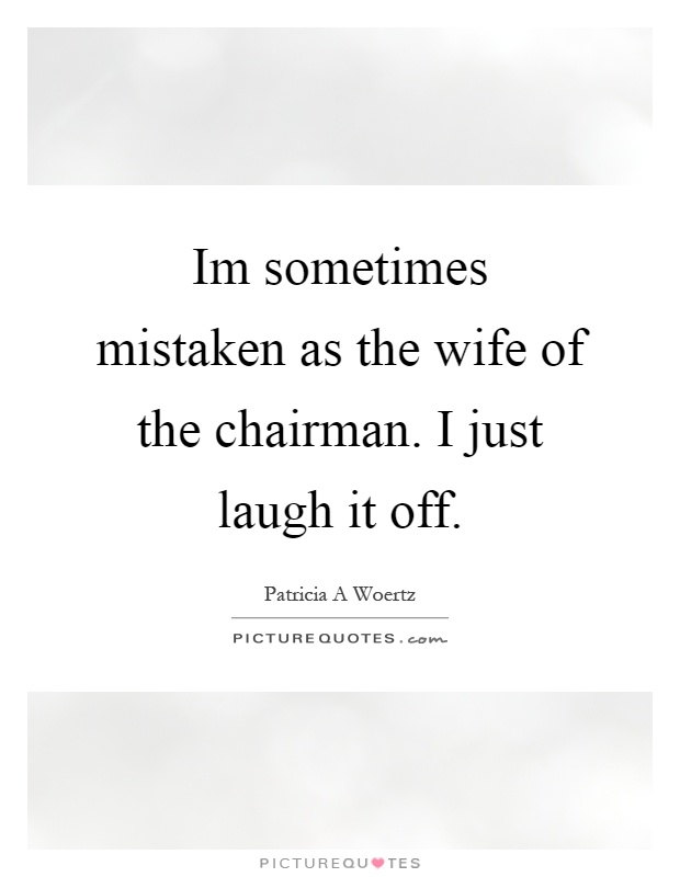 Im sometimes mistaken as the wife of the chairman. I just laugh it off Picture Quote #1