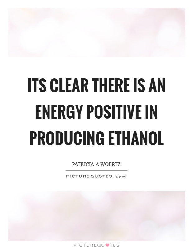 Its clear there is an energy positive in producing ethanol Picture Quote #1