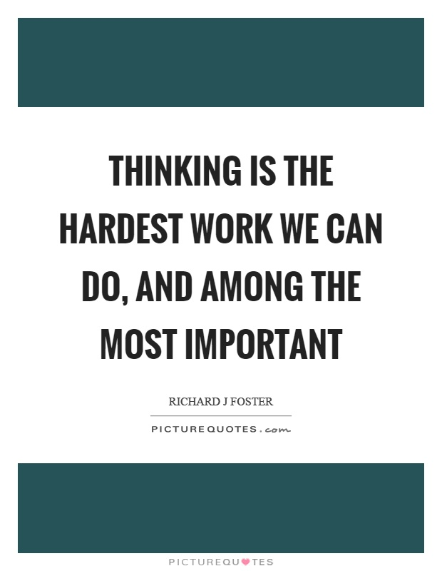 Thinking is the hardest work we can do, and among the most important Picture Quote #1