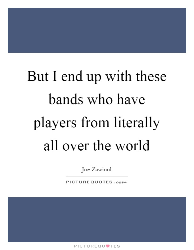 But I end up with these bands who have players from literally all over the world Picture Quote #1
