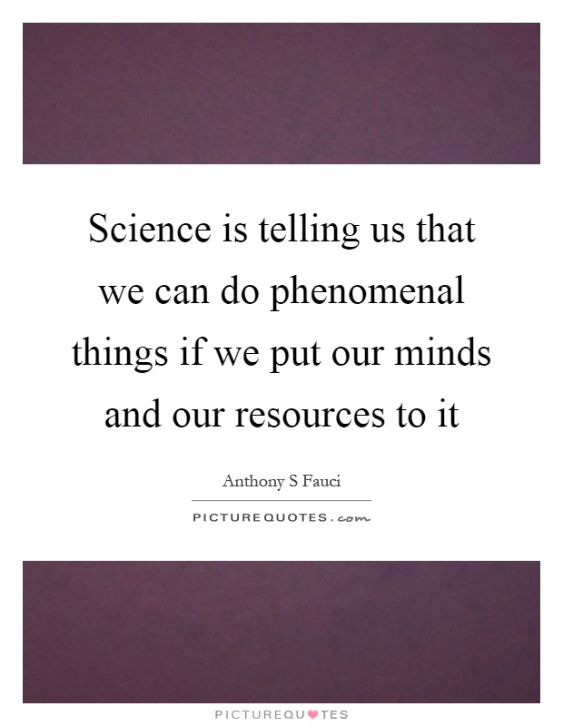 Science is telling us that we can do phenomenal things if we put our minds and our resources to it Picture Quote #1