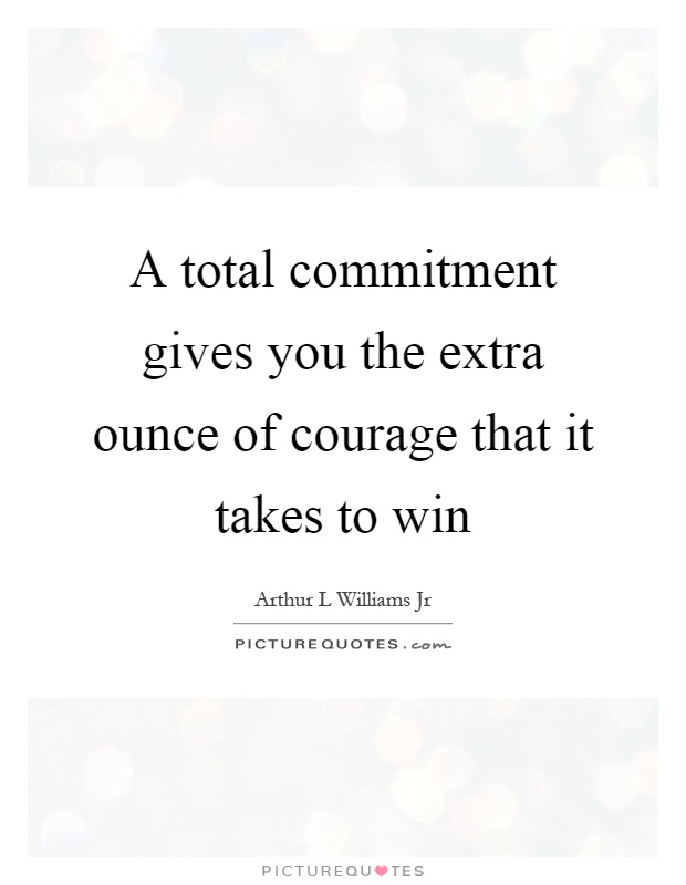 A total commitment gives you the extra ounce of courage that it takes to win Picture Quote #1
