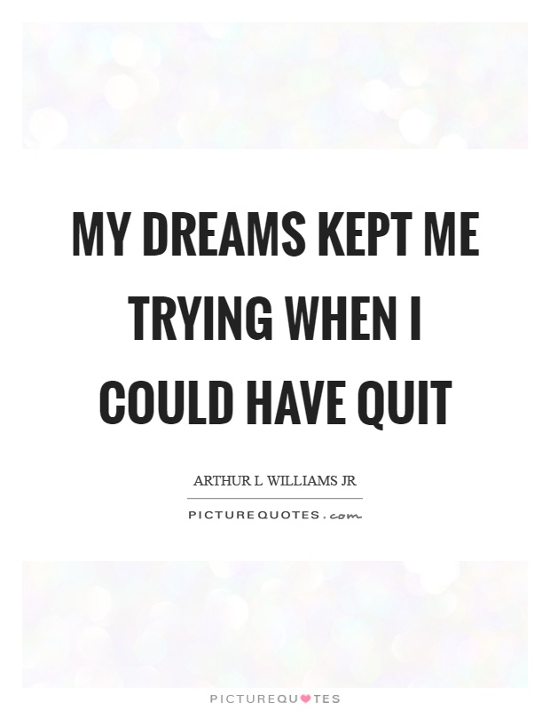 My dreams kept me trying when I could have quit Picture Quote #1