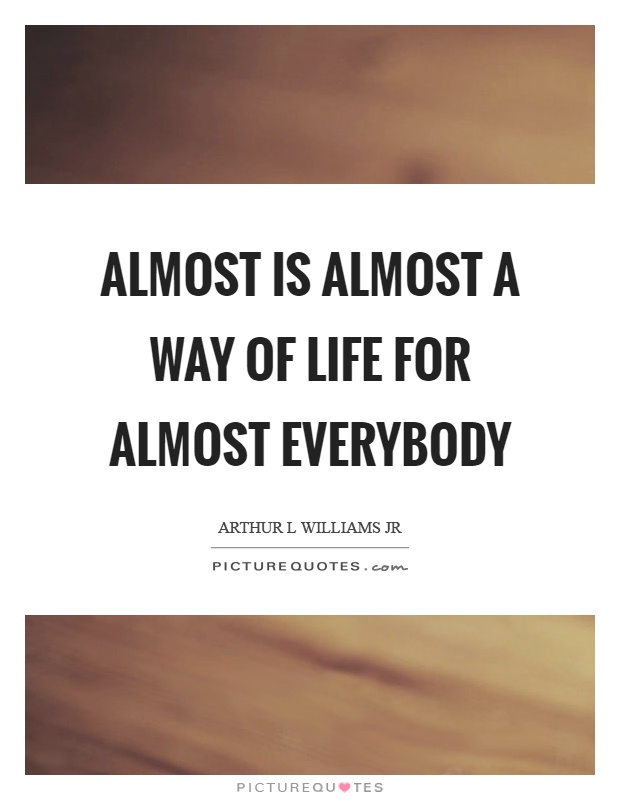Almost is almost a way of life for almost everybody Picture Quote #1