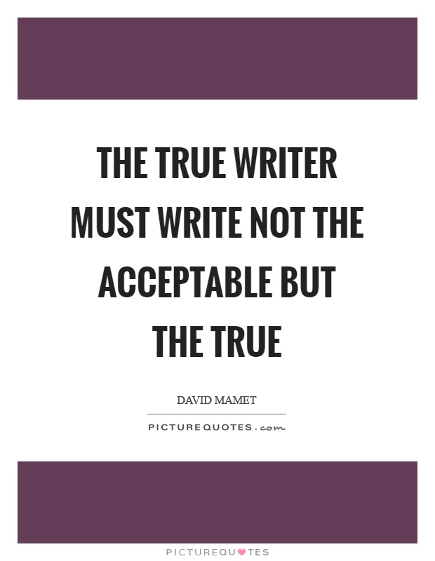 The true writer must write not the acceptable but the true Picture Quote #1