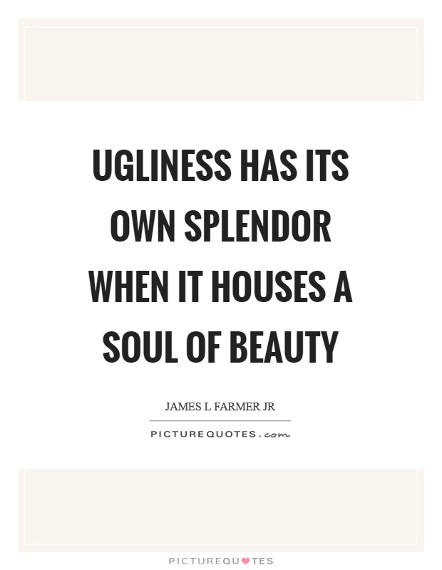 Ugliness has its own splendor when it houses a soul of beauty Picture Quote #1