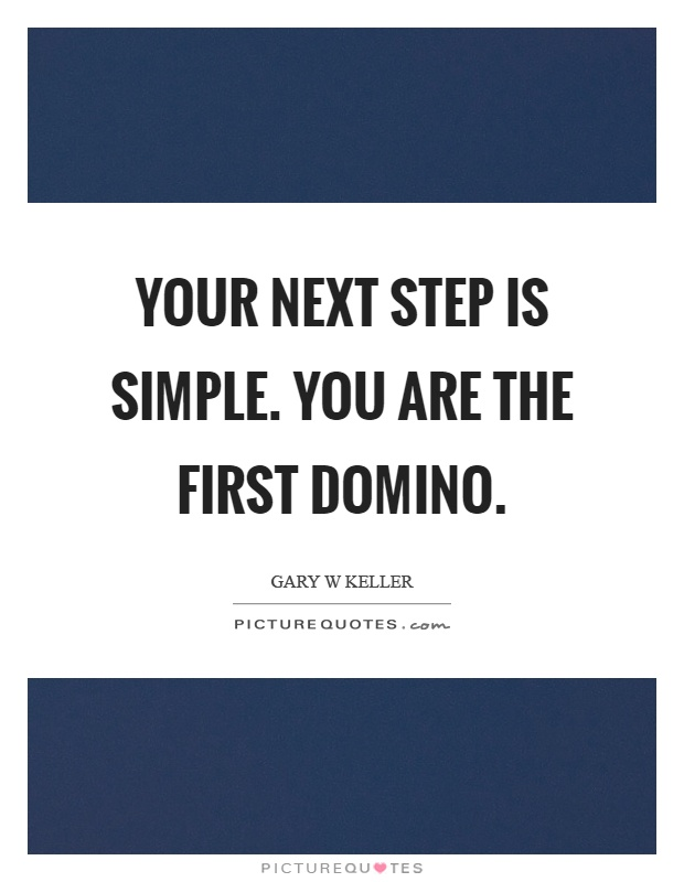 Your next step is simple. You are the first domino Picture Quote #1