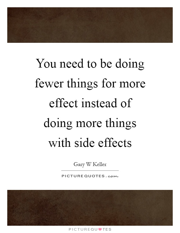 You need to be doing fewer things for more effect instead of doing more things with side effects Picture Quote #1