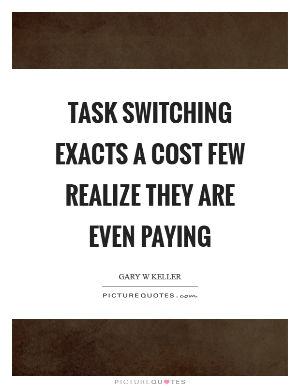 Task switching exacts a cost few realize they are even paying Picture Quote #1