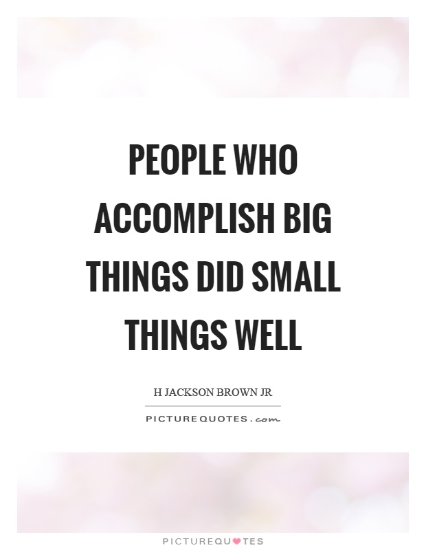 People who accomplish big things did small things well Picture Quote #1