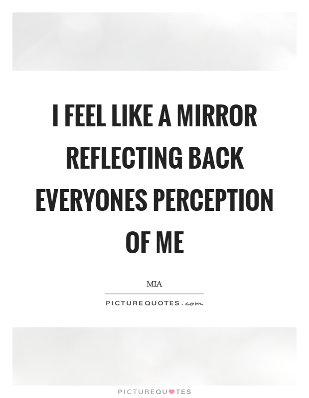 I feel like a mirror reflecting back everyones perception of me Picture Quote #1