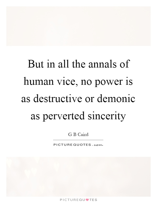 But in all the annals of human vice, no power is as destructive or demonic as perverted sincerity Picture Quote #1