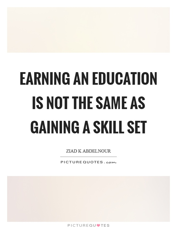 Earning an education is not the same as gaining a skill set Picture Quote #1