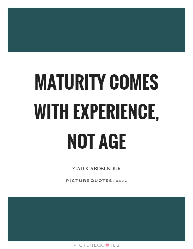 Maturity comes with experience, not age Picture Quote #1