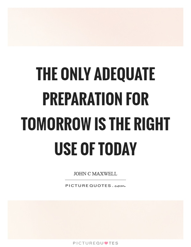 The only adequate preparation for tomorrow is the right use of today Picture Quote #1