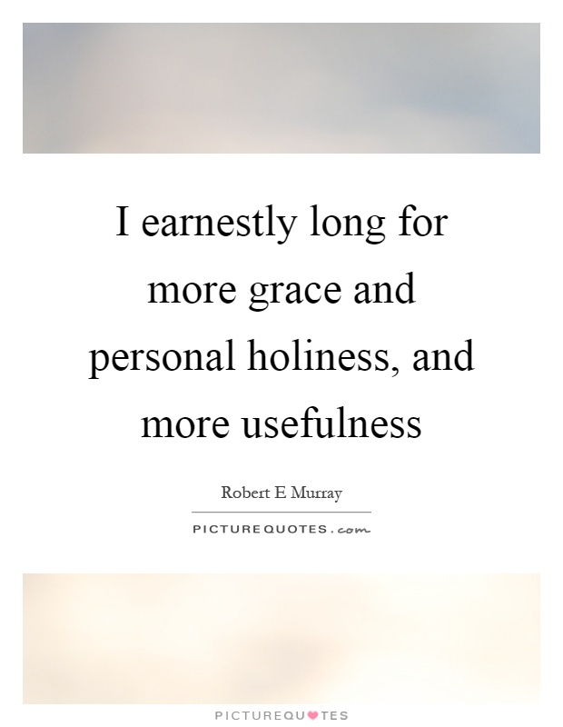 I earnestly long for more grace and personal holiness, and more usefulness Picture Quote #1