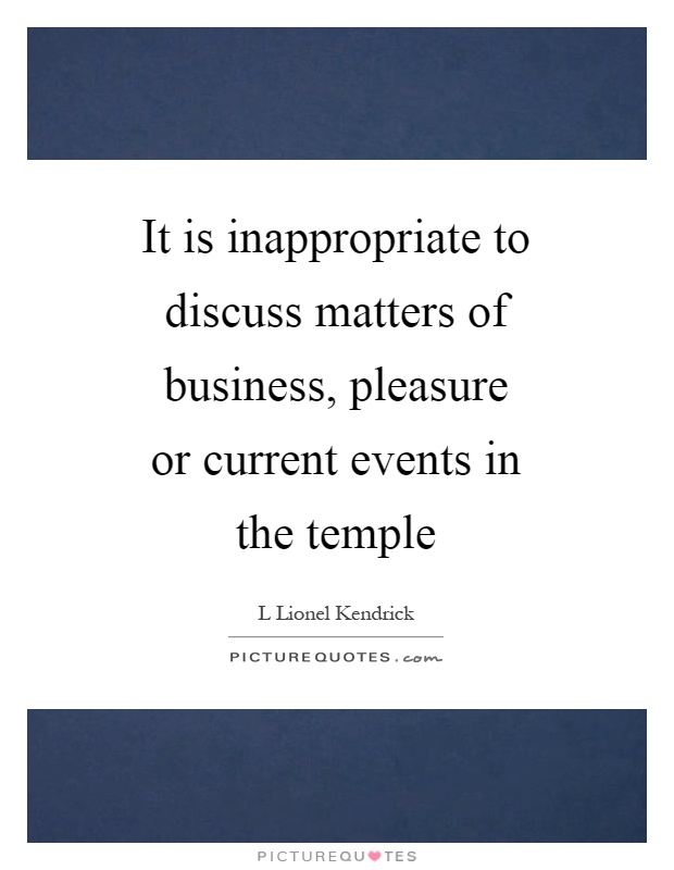 It is inappropriate to discuss matters of business, pleasure or current events in the temple Picture Quote #1