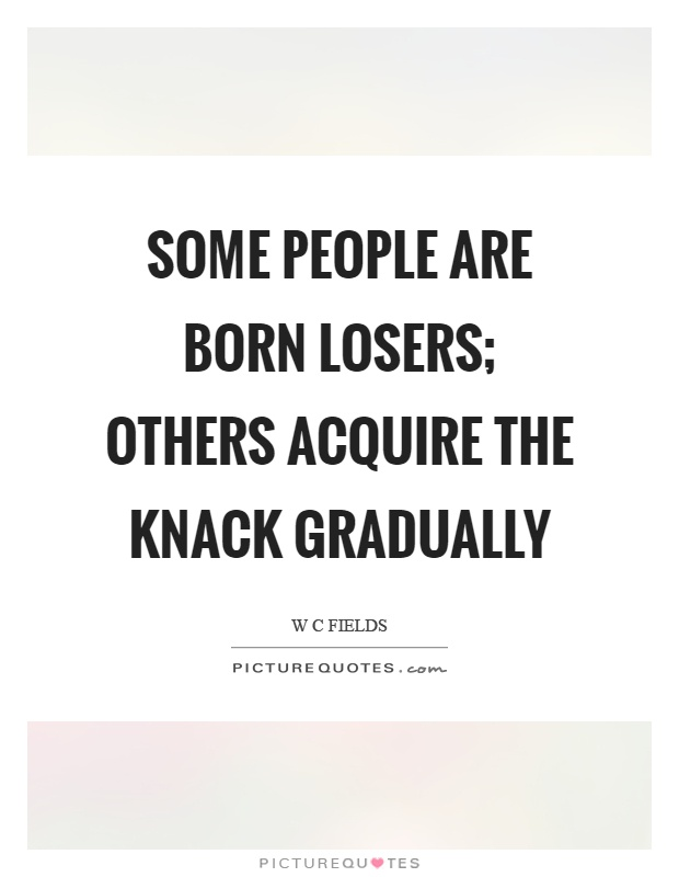 Some people are born losers; others acquire the knack gradually Picture Quote #1