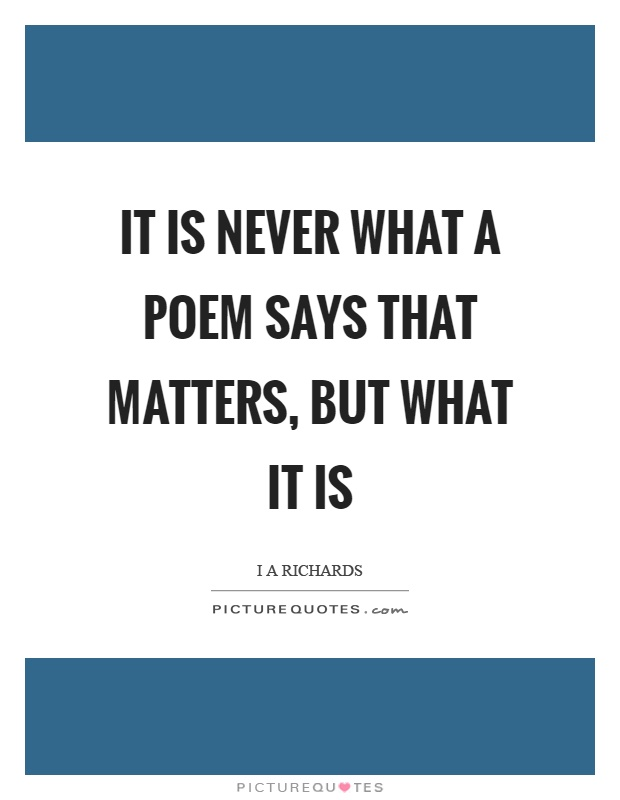 It is never what a poem says that matters, but what it is Picture Quote #1