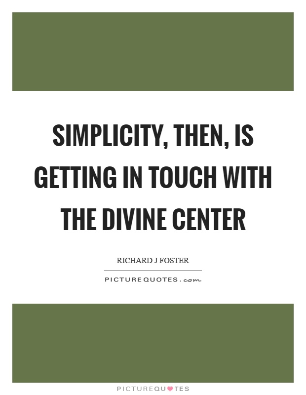 Simplicity, then, is getting in touch with the divine center Picture Quote #1