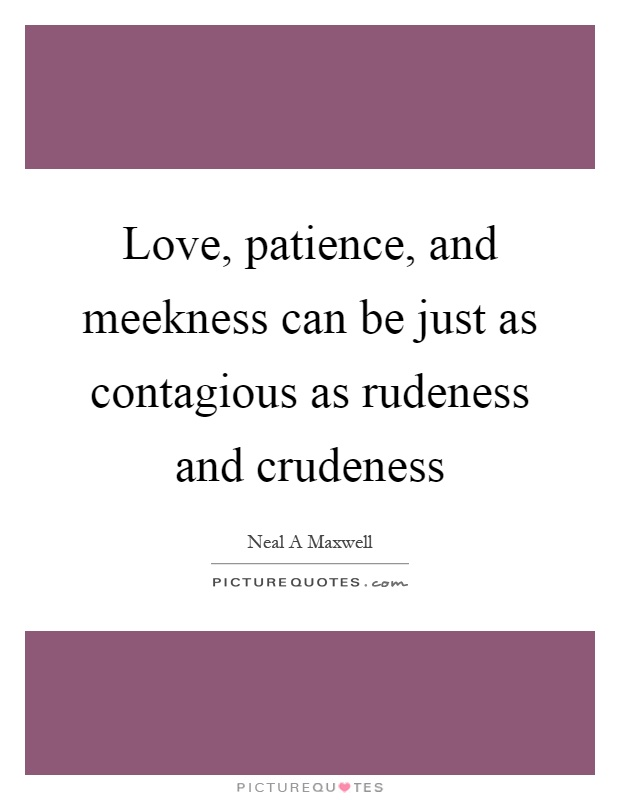 Love, patience, and meekness can be just as contagious as rudeness and crudeness Picture Quote #1