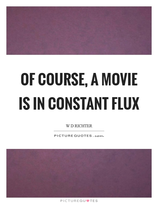 Of course, a movie is in constant flux Picture Quote #1