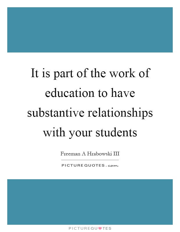 It is part of the work of education to have substantive relationships with your students Picture Quote #1