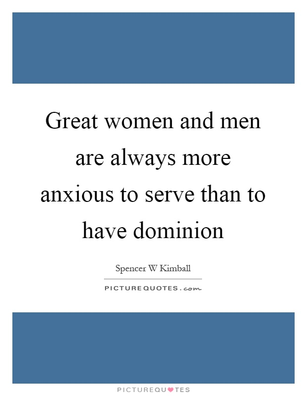 Great women and men are always more anxious to serve than to have dominion Picture Quote #1