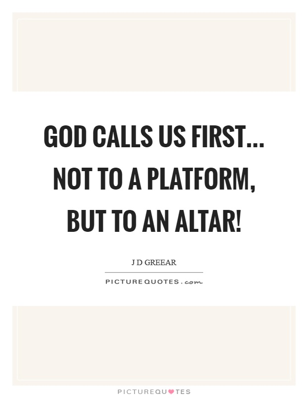 God calls us first... not to a platform, but to an altar! Picture Quote #1