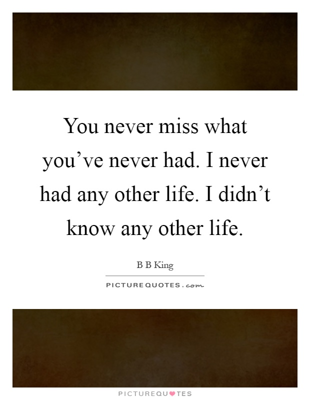 You never miss what you've never had. I never had any other life. I didn't know any other life Picture Quote #1