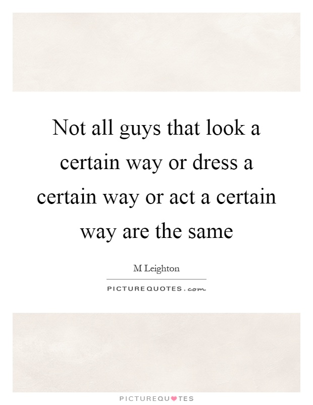 Not all guys that look a certain way or dress a certain way or act a certain way are the same Picture Quote #1
